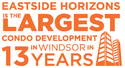 Eastside Horizons - the Largest Condo Development in Windsor in 13 years